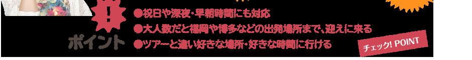 ●祝日や深夜・早朝時間にも対応 ●大人数だと福岡や博多などの出発場所まで、迎えに来る ●ツアーと違い好きな場所・好きな時間に行ける